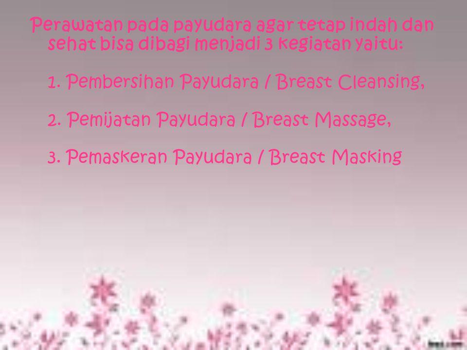Perawatan pada payudara agar tetap indah dan sehat bisa dibagi menjadi 3 kegiatan yaitu: 1. Pembersihan Payudara / Breast Cleansing, 2. Pemijatan Payu