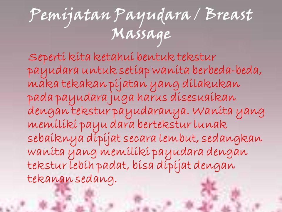 Pemijatan Payudara / Breast Massage Seperti kita ketahui bentuk tekstur payudara untuk setiap wanita berbeda-beda, maka tekakan pijatan yang dilakukan