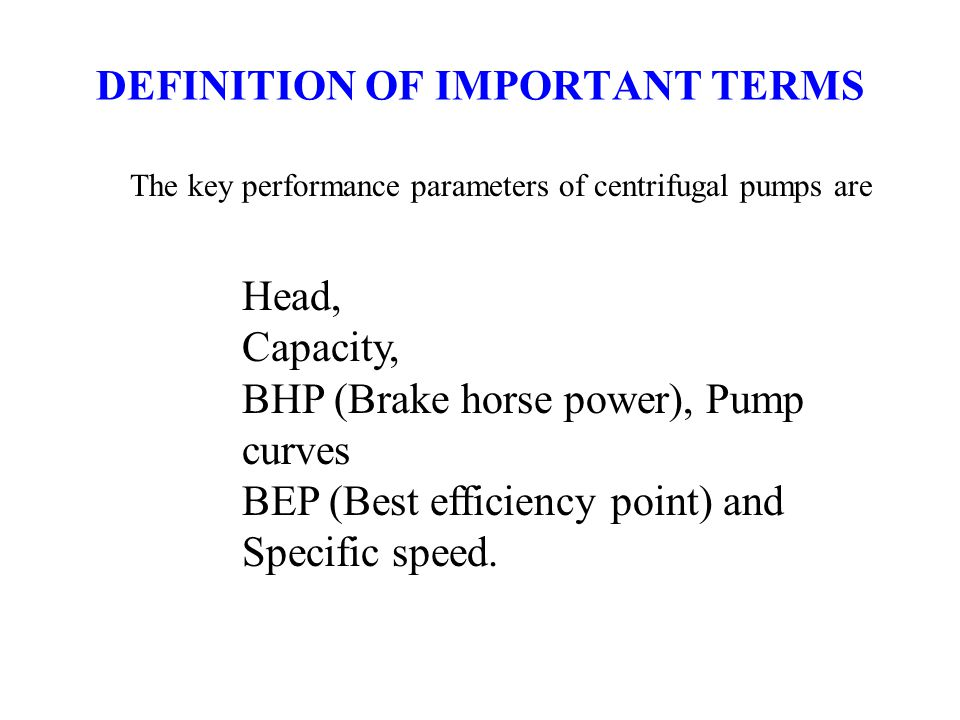 DEFINITION OF IMPORTANT TERMS Head, Capacity, BHP (Brake horse power), Pump curves BEP (Best efficiency point) and Specific speed. The key performance