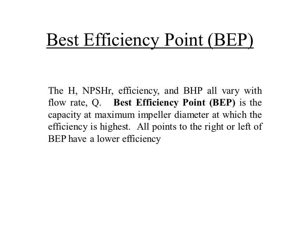 Best Efficiency Point (BEP) The H, NPSHr, efficiency, and BHP all vary with flow rate, Q. Best Efficiency Point (BEP) is the capacity at maximum impel