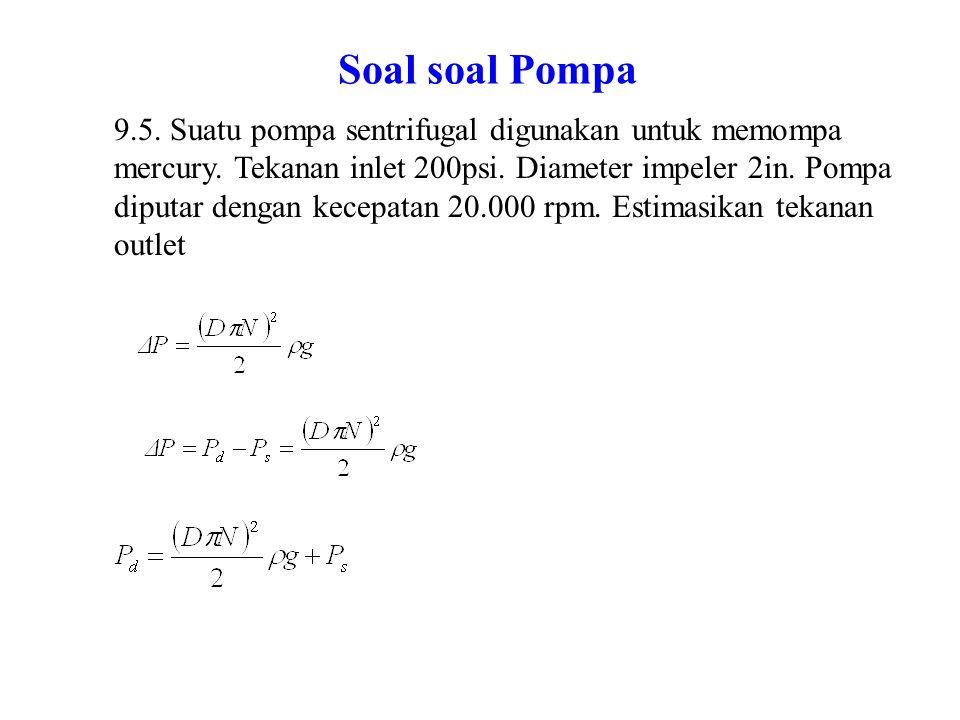 Soal soal Pompa 9.9 Suatu pompa diuji untuk fluida air pada rpm 1800 kapasitasnya 200gal per min kenaikan tekanan 50 psi.