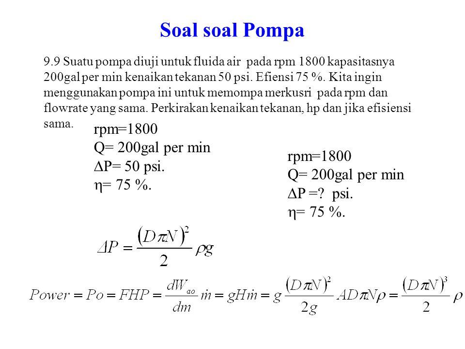 Soal soal Pompa 9.9 Suatu pompa diuji untuk fluida air pada rpm 1800 kapasitasnya 200gal per min kenaikan tekanan 50 psi. Efiensi 75 %. Kita ingin men