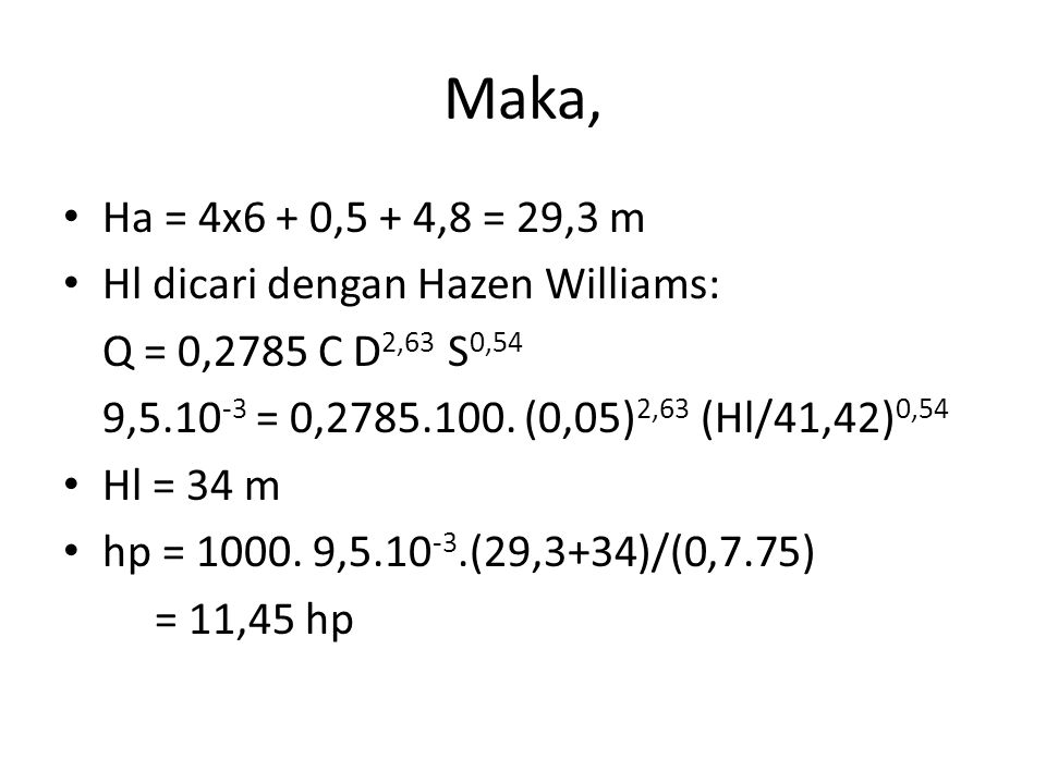 Maka, Ha = 4x6 + 0,5 + 4,8 = 29,3 m Hl dicari dengan Hazen Williams: Q = 0,2785 C D 2,63 S 0,54 9,5.10 -3 = 0,2785.100. (0,05) 2,63 (Hl/41,42) 0,54 Hl