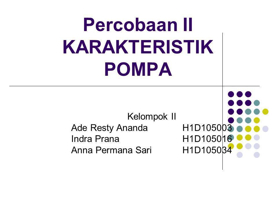 Percobaan II KARAKTERISTIK POMPA Kelompok II Ade Resty AnandaH1D105003 Indra PranaH1D105016 Anna Permana SariH1D105034
