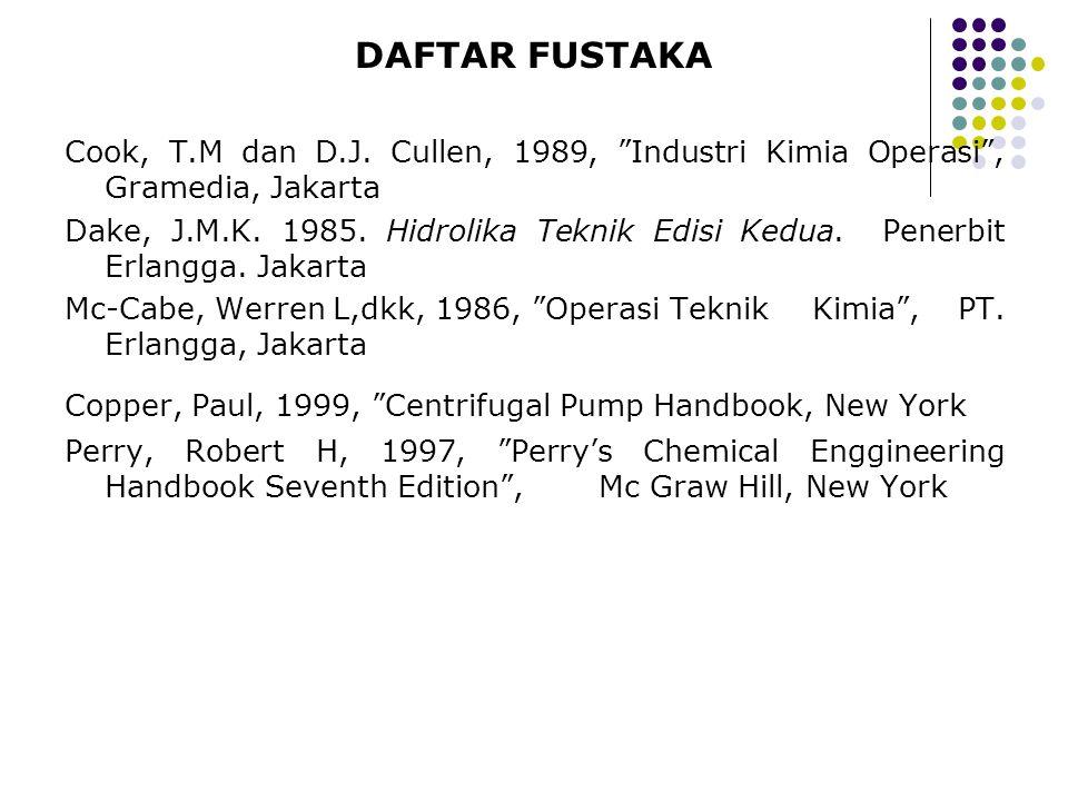 "DAFTAR FUSTAKA Cook, T.M dan D.J. Cullen, 1989, ""Industri Kimia Operasi"", Gramedia, Jakarta Dake, J.M.K. 1985. Hidrolika Teknik Edisi Kedua. Penerbit"