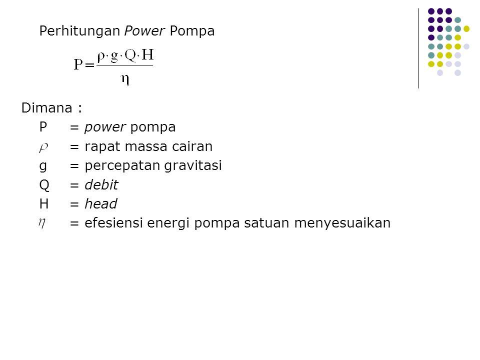 Perhitungan Power Pompa Dimana : P= power pompa = rapat massa cairan g = percepatan gravitasi Q = debit H = head = efesiensi energi pompa satuan menye