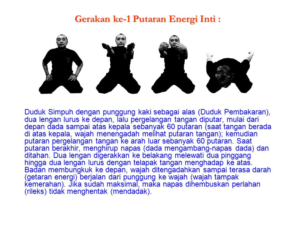 Gerakan ke-1 Putaran Energi Inti : Duduk Simpuh dengan punggung kaki sebagai alas (Duduk Pembakaran), dua lengan lurus ke depan, lalu pergelangan tang