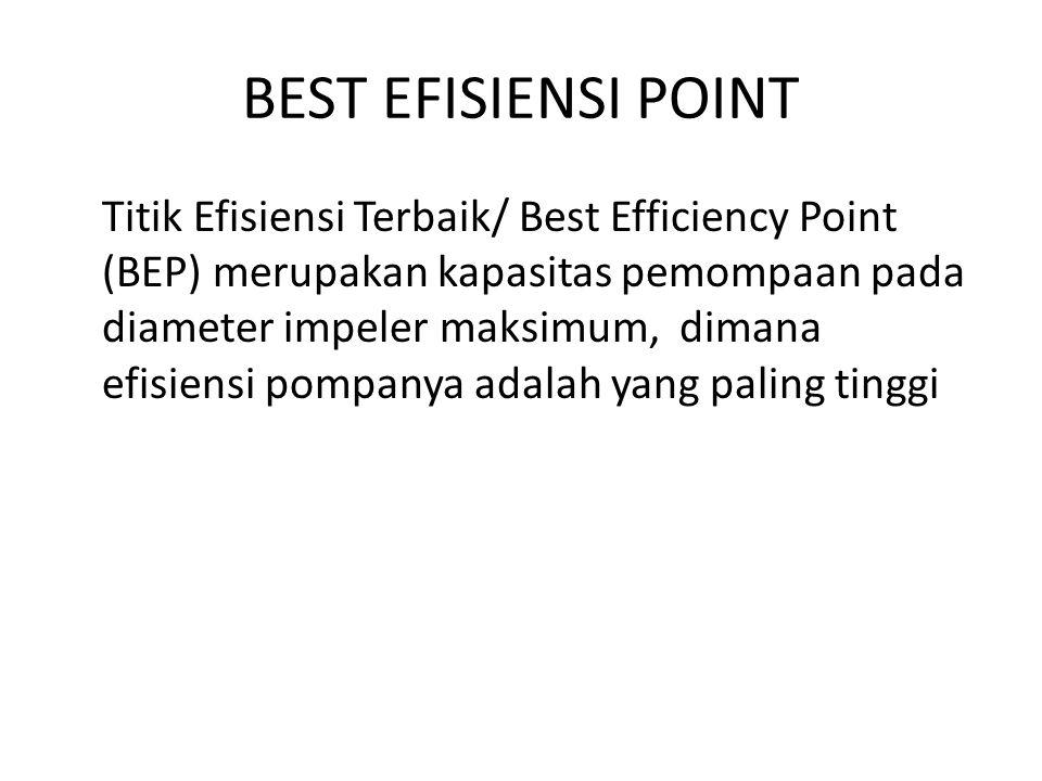 BEST EFISIENSI POINT Titik Efisiensi Terbaik/ Best Efficiency Point (BEP) merupakan kapasitas pemompaan pada diameter impeler maksimum, dimana efisien