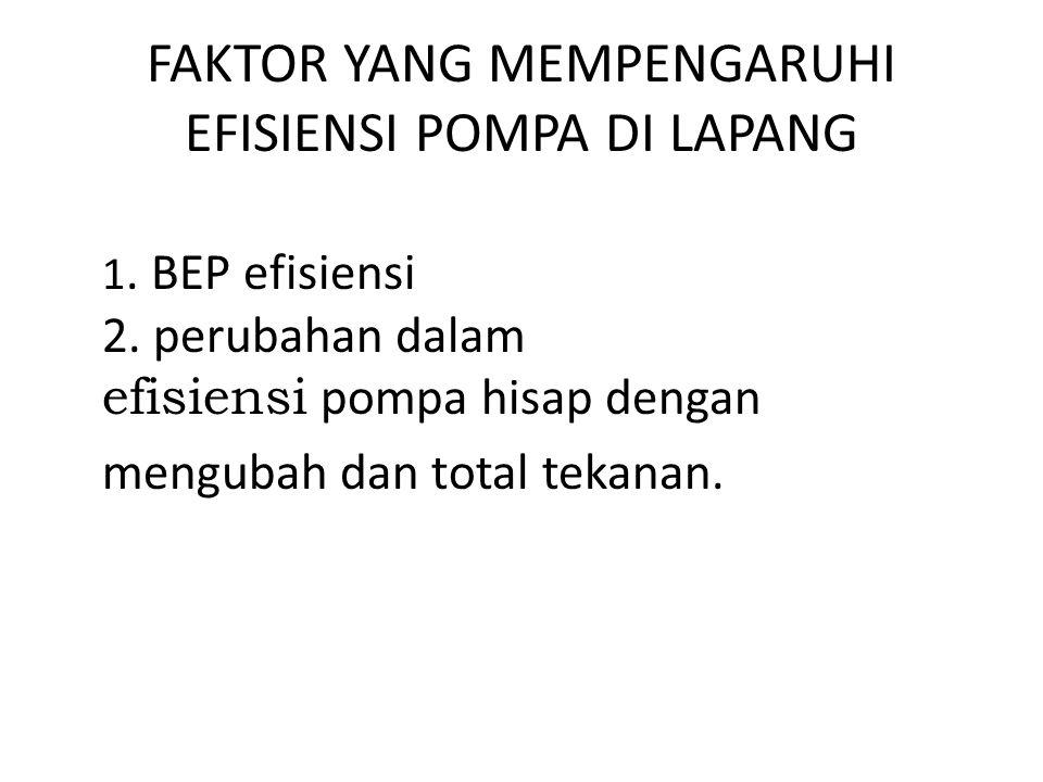 FAKTOR YANG MEMPENGARUHI EFISIENSI POMPA DI LAPANG 1. BEP efisiensi 2. perubahan dalam efisiensi pompa hisap dengan mengubah dan total tekanan.