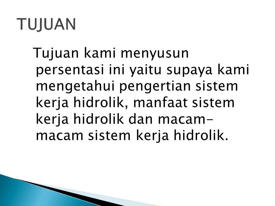 Tujuan kami menyusun persentasi ini yaitu supaya kami mengetahui pengertian sistem kerja hidrolik, manfaat sistem kerja hidrolik dan macam- macam sistem kerja hidrolik.