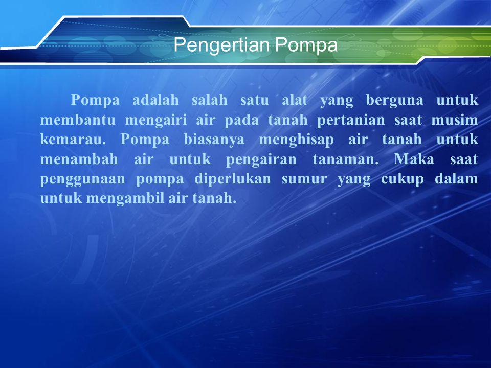 Pengertian Pompa Pompa adalah salah satu alat yang berguna untuk membantu mengairi air pada tanah pertanian saat musim kemarau. Pompa biasanya menghis