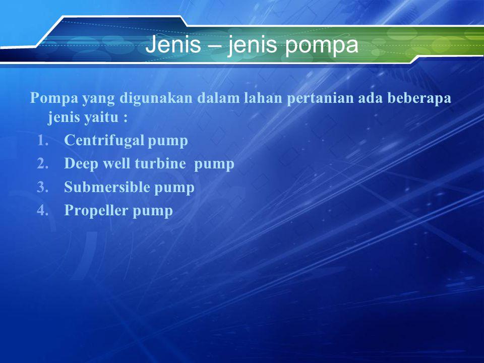Jenis – jenis pompa Pompa yang digunakan dalam lahan pertanian ada beberapa jenis yaitu : 1.Centrifugal pump 2.Deep well turbine pump 3.Submersible pu