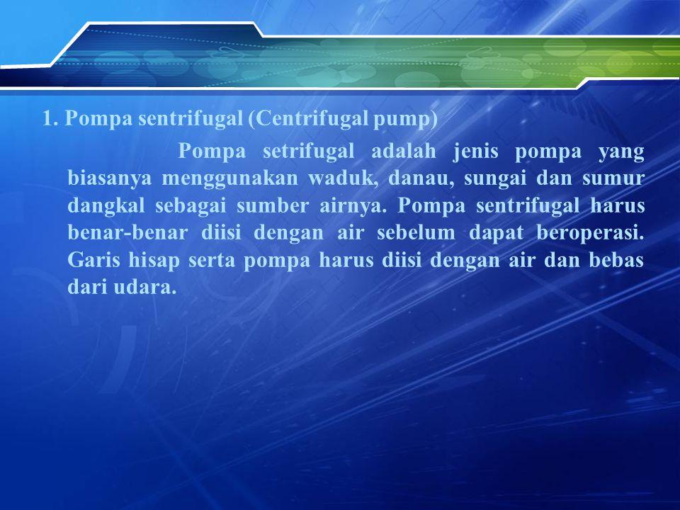 1. Pompa sentrifugal (Centrifugal pump) Pompa setrifugal adalah jenis pompa yang biasanya menggunakan waduk, danau, sungai dan sumur dangkal sebagai s