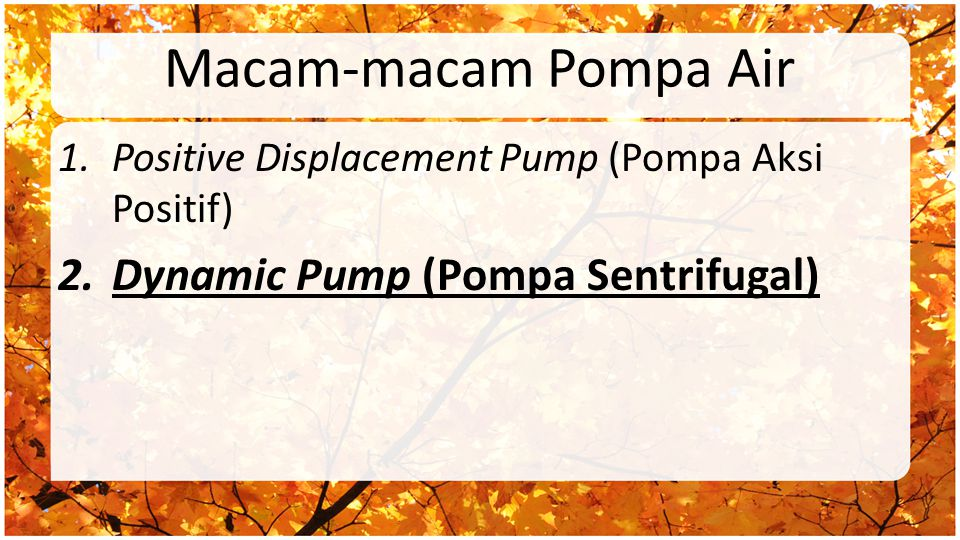 Macam-macam Pompa Air 1.Positive Displacement Pump (Pompa Aksi Positif) 2.Dynamic Pump (Pompa Sentrifugal)