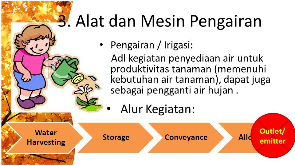 3. Alat dan Mesin Pengairan Pengairan / Irigasi: Adl kegiatan penyediaan air untuk produktivitas tanaman (memenuhi kebutuhan air tanaman), dapat juga