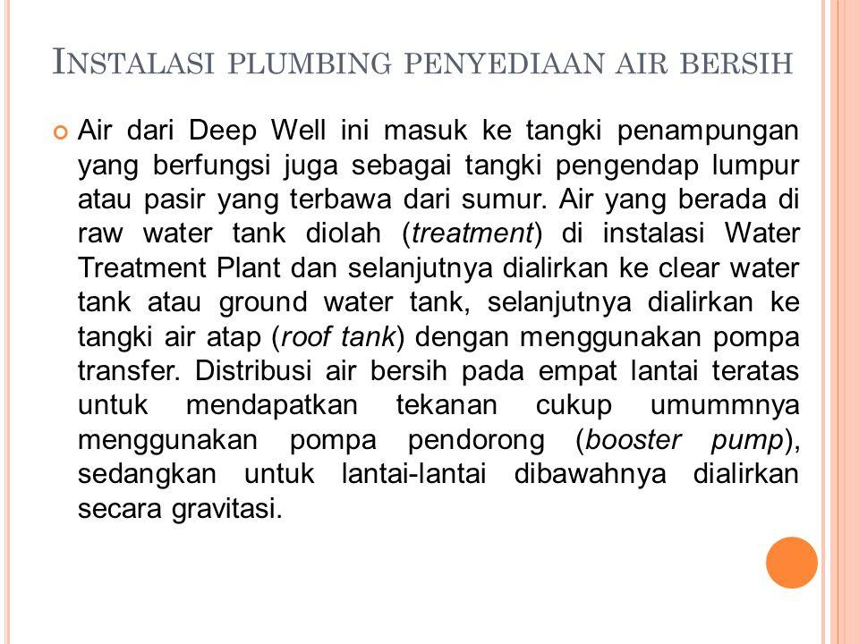 I NSTALASI PLUMBING PENYEDIAAN AIR BERSIH Air dari Deep Well ini masuk ke tangki penampungan yang berfungsi juga sebagai tangki pengendap lumpur atau pasir yang terbawa dari sumur.