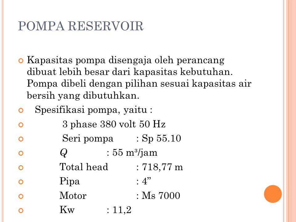 POMPA RESERVOIR Kapasitas pompa disengaja oleh perancang dibuat lebih besar dari kapasitas kebutuhan. Pompa dibeli dengan pilihan sesuai kapasitas air