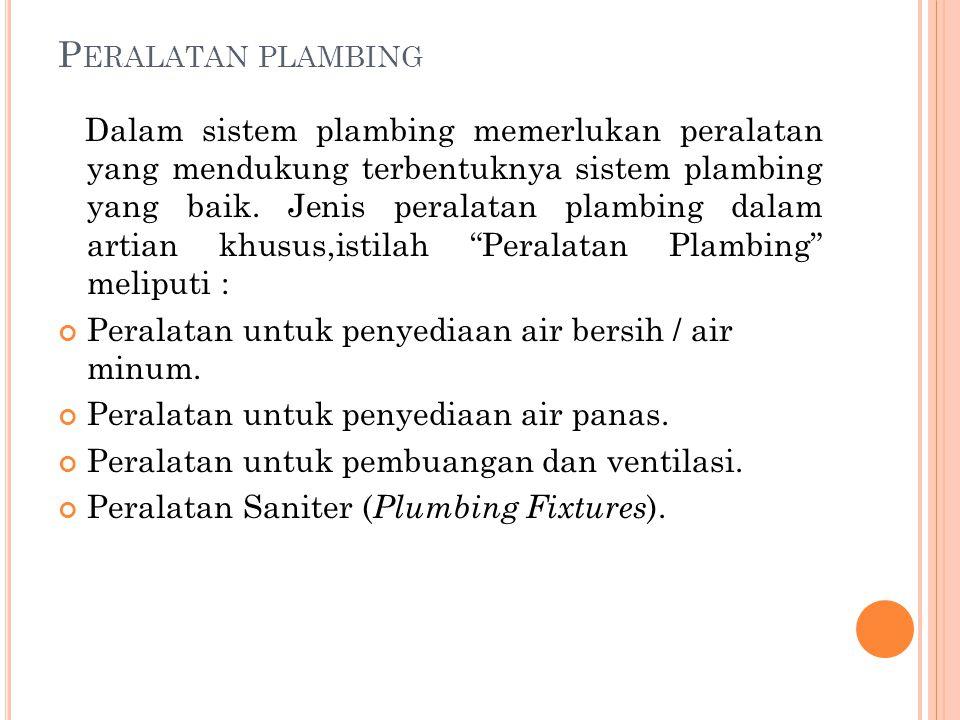 P ERALATAN PLAMBING Dalam sistem plambing memerlukan peralatan yang mendukung terbentuknya sistem plambing yang baik.