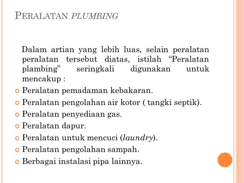 "P ERALATAN PLUMBING Dalam artian yang lebih luas, selain peralatan peralatan tersebut diatas, istilah ""Peralatan plambing"" seringkali digunakan untuk"