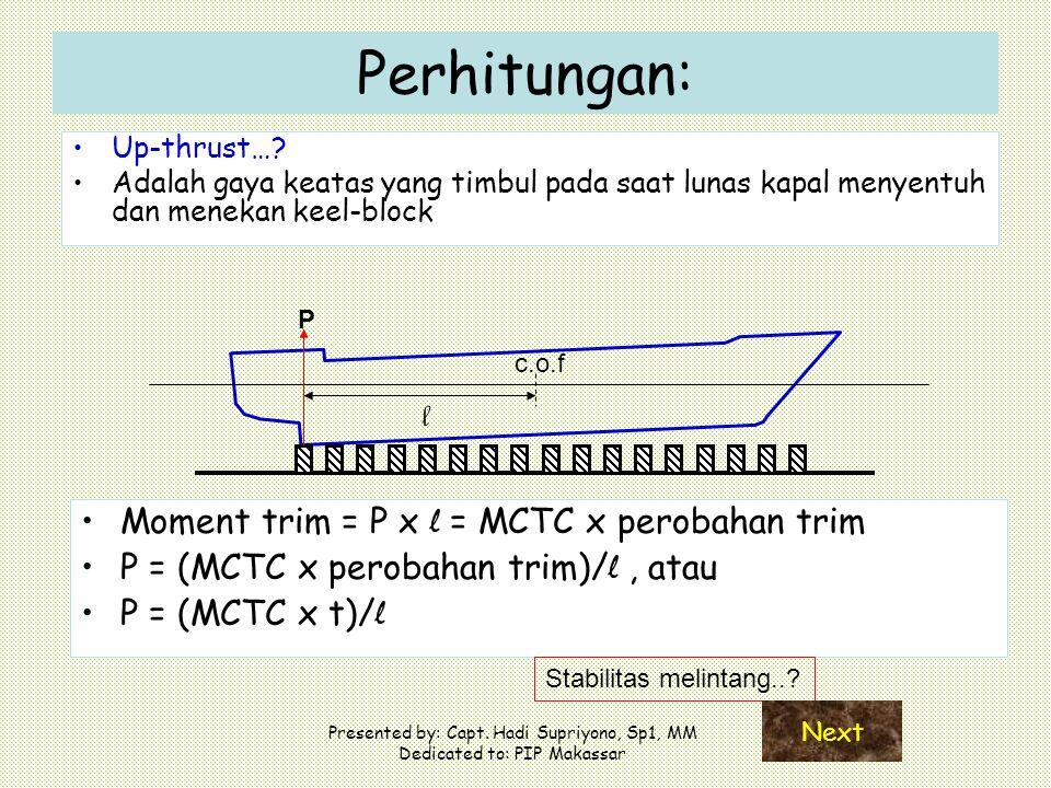 Presented by: Capt. Hadi Supriyono, Sp1, MM Dedicated to: PIP Makassar Perhitungan: Up-thrust…? Adalah gaya keatas yang timbul pada saat lunas kapal m