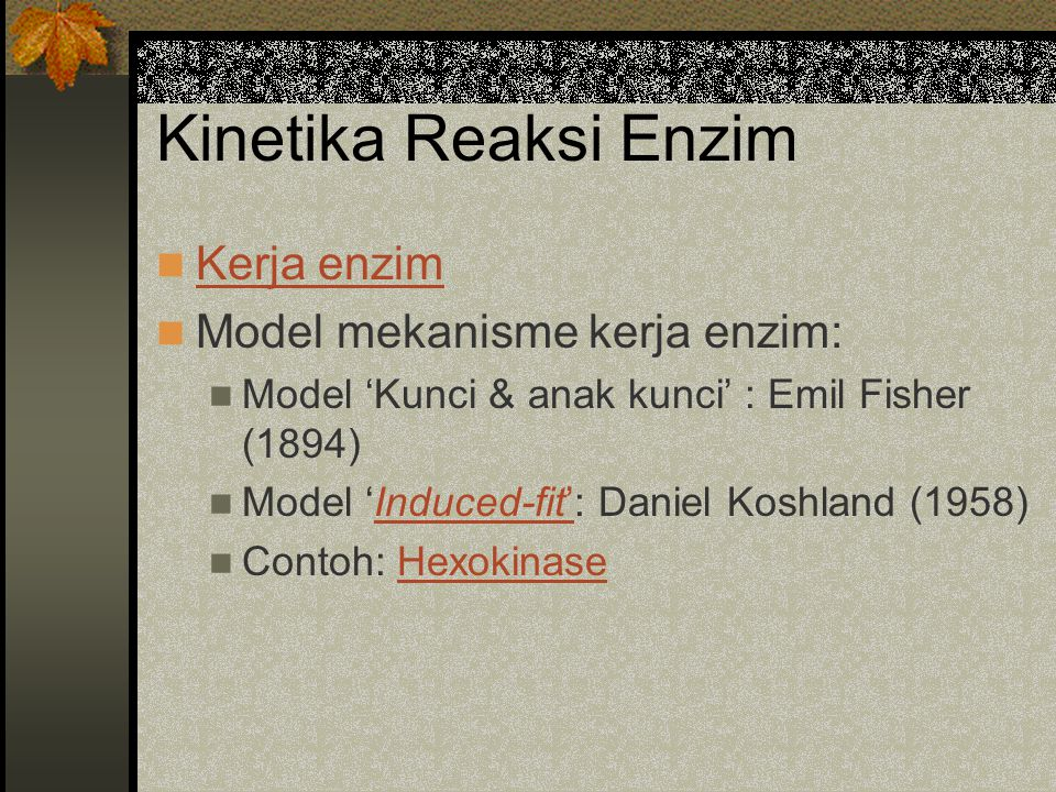 Kinetika Reaksi Enzim Kerja enzim Model mekanisme kerja enzim: Model 'Kunci & anak kunci' : Emil Fisher (1894) Model 'Induced-fit': Daniel Koshland (1