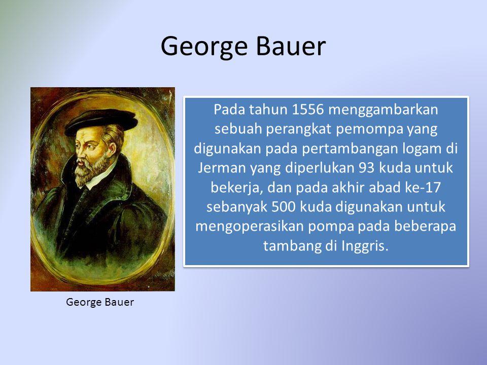 George Bauer Pada tahun 1556 menggambarkan sebuah perangkat pemompa yang digunakan pada pertambangan logam di Jerman yang diperlukan 93 kuda untuk bek