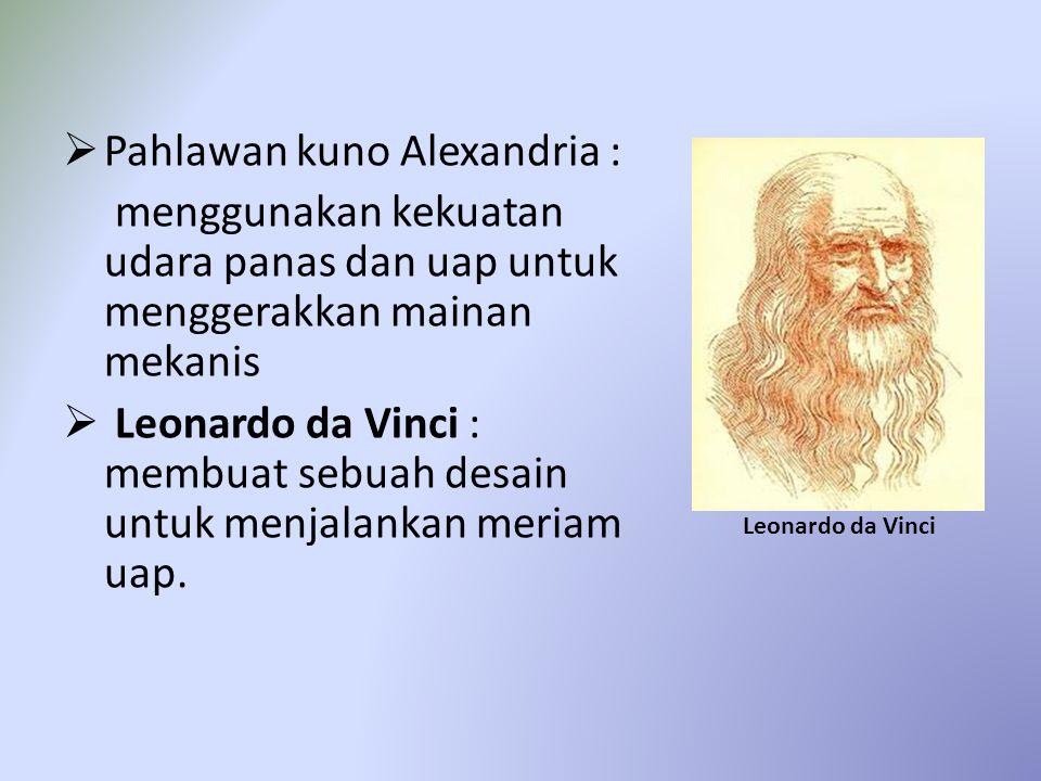  Pahlawan kuno Alexandria : menggunakan kekuatan udara panas dan uap untuk menggerakkan mainan mekanis  Leonardo da Vinci : membuat sebuah desain untuk menjalankan meriam uap.