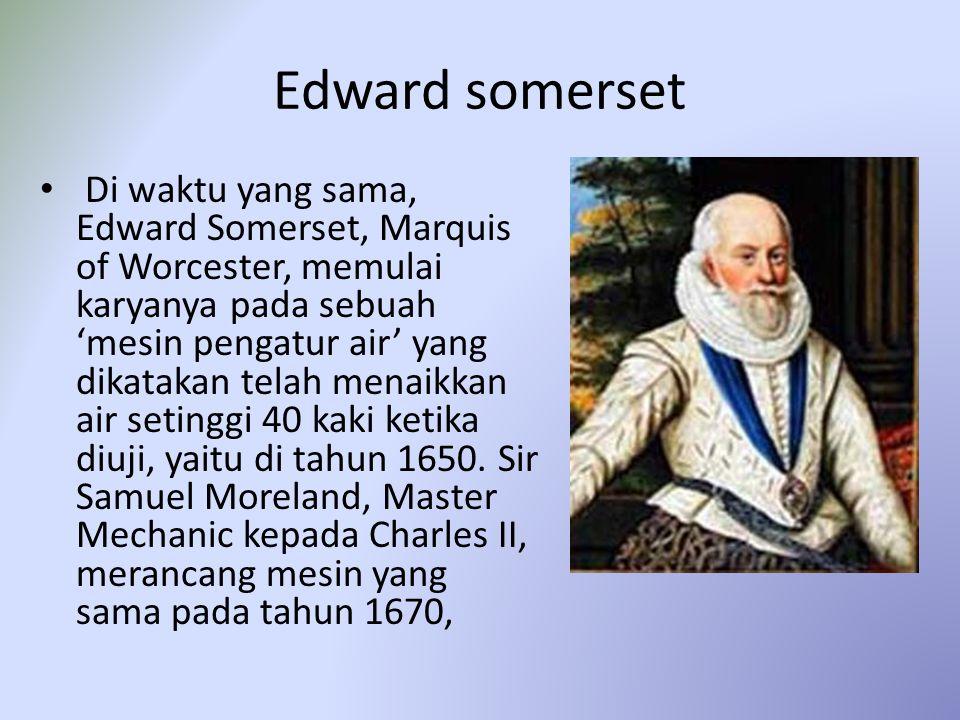Edward somerset Di waktu yang sama, Edward Somerset, Marquis of Worcester, memulai karyanya pada sebuah 'mesin pengatur air' yang dikatakan telah menaikkan air setinggi 40 kaki ketika diuji, yaitu di tahun 1650.