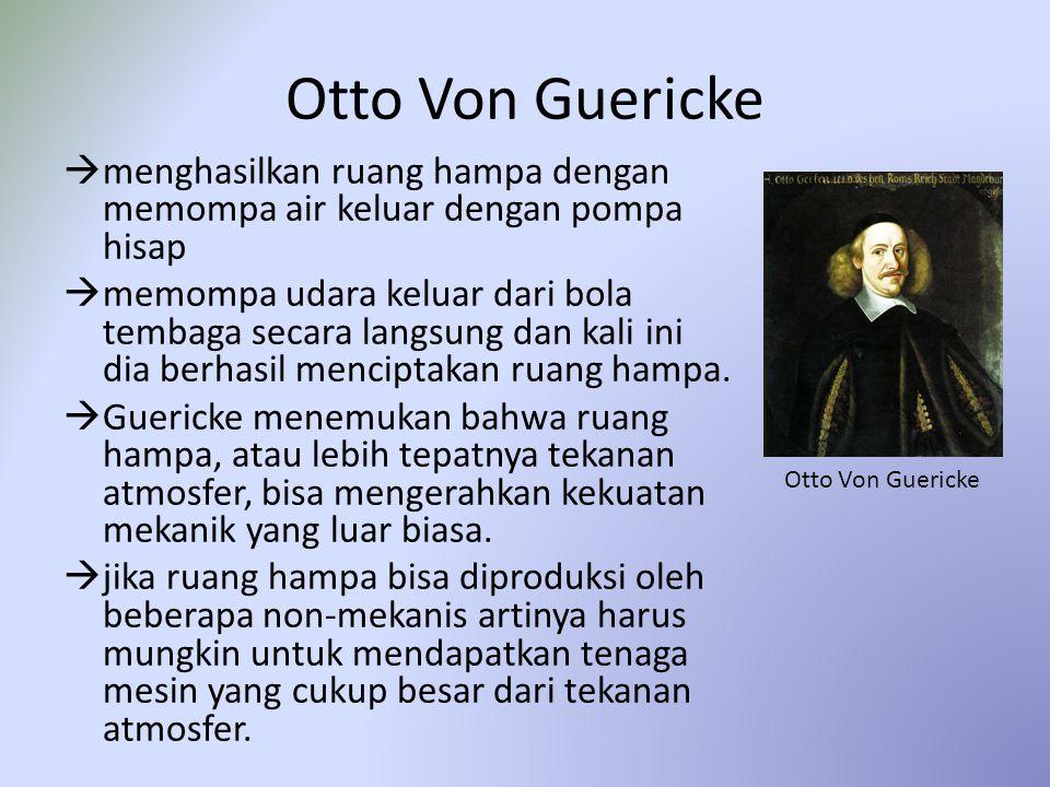 Otto Von Guericke  menghasilkan ruang hampa dengan memompa air keluar dengan pompa hisap  memompa udara keluar dari bola tembaga secara langsung dan