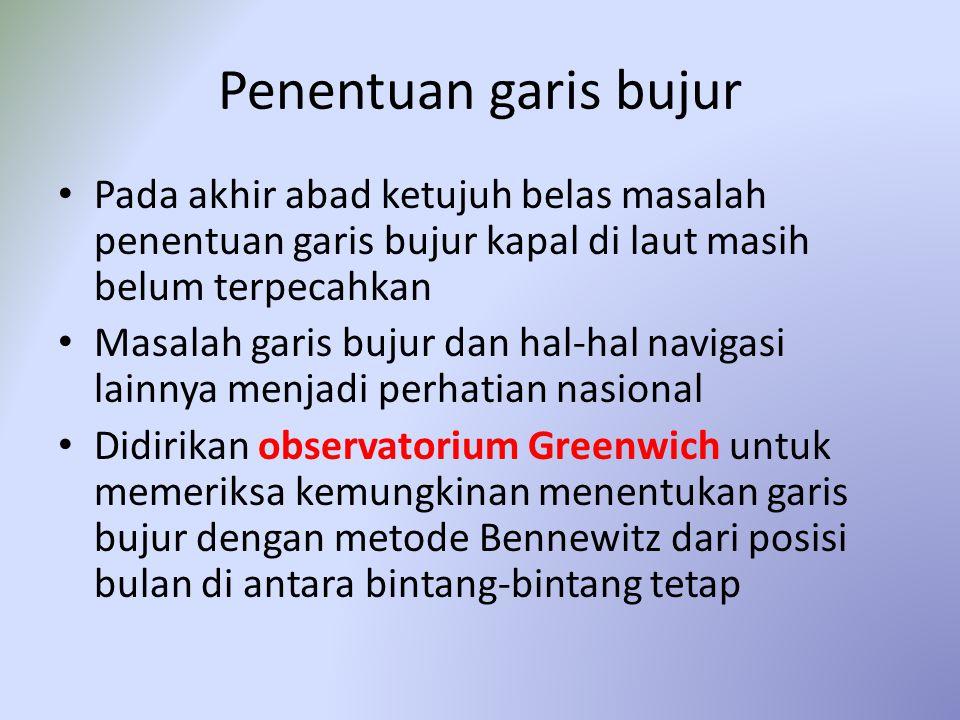 Penentuan garis bujur Pada akhir abad ketujuh belas masalah penentuan garis bujur kapal di laut masih belum terpecahkan Masalah garis bujur dan hal-hal navigasi lainnya menjadi perhatian nasional Didirikan observatorium Greenwich untuk memeriksa kemungkinan menentukan garis bujur dengan metode Bennewitz dari posisi bulan di antara bintang-bintang tetap