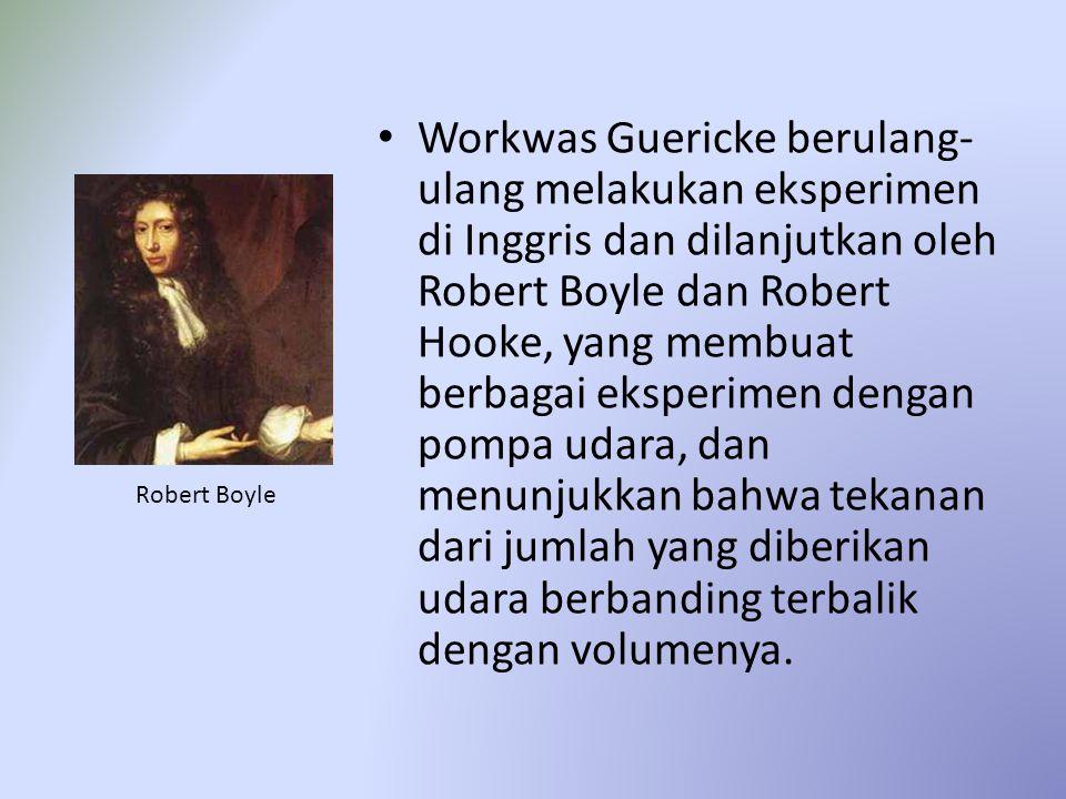 Workwas Guericke berulang- ulang melakukan eksperimen di Inggris dan dilanjutkan oleh Robert Boyle dan Robert Hooke, yang membuat berbagai eksperimen dengan pompa udara, dan menunjukkan bahwa tekanan dari jumlah yang diberikan udara berbanding terbalik dengan volumenya.
