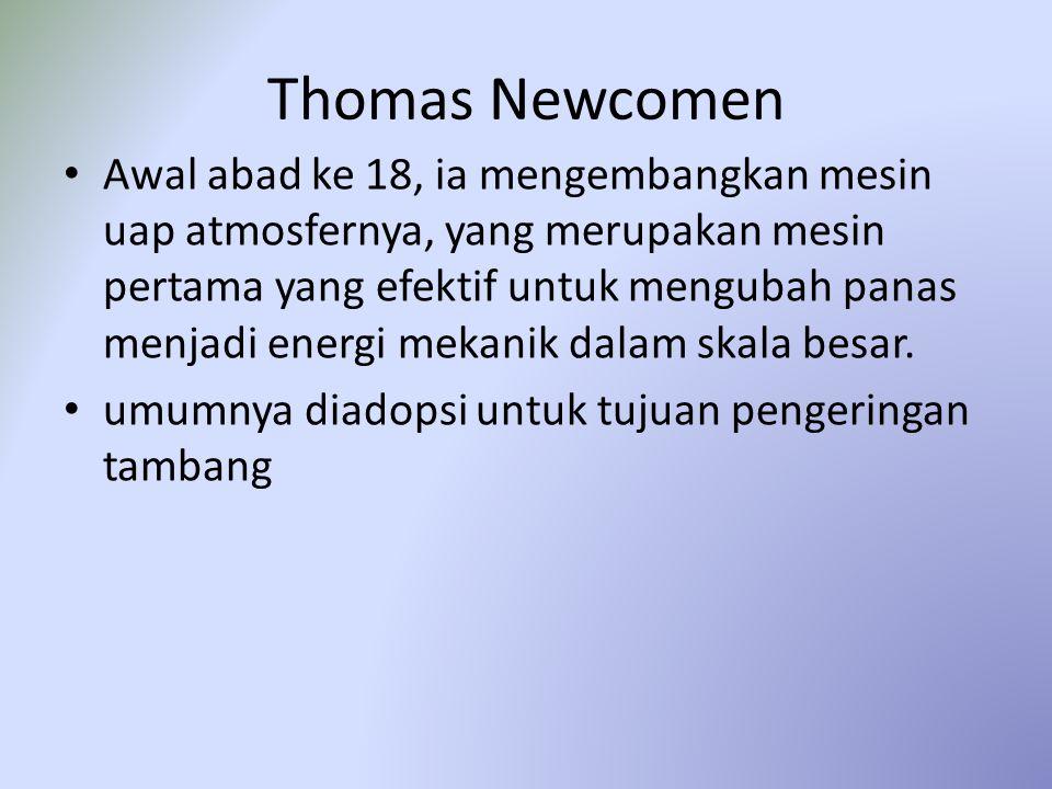 Thomas Newcomen Awal abad ke 18, ia mengembangkan mesin uap atmosfernya, yang merupakan mesin pertama yang efektif untuk mengubah panas menjadi energi
