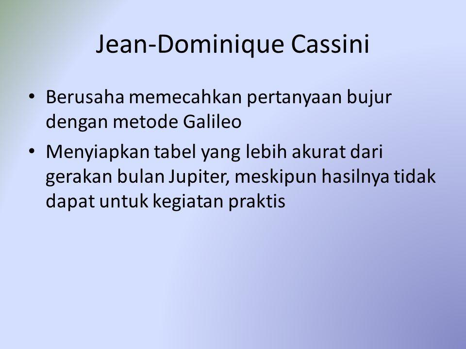 Jean-Dominique Cassini Berusaha memecahkan pertanyaan bujur dengan metode Galileo Menyiapkan tabel yang lebih akurat dari gerakan bulan Jupiter, meski