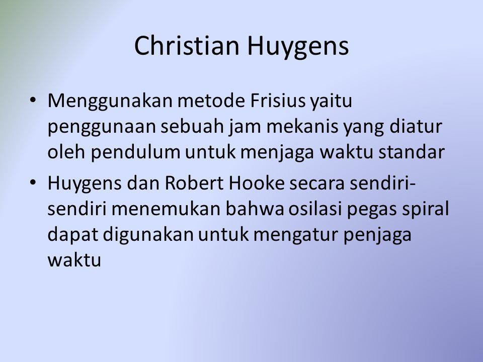 Christian Huygens Menggunakan metode Frisius yaitu penggunaan sebuah jam mekanis yang diatur oleh pendulum untuk menjaga waktu standar Huygens dan Robert Hooke secara sendiri- sendiri menemukan bahwa osilasi pegas spiral dapat digunakan untuk mengatur penjaga waktu