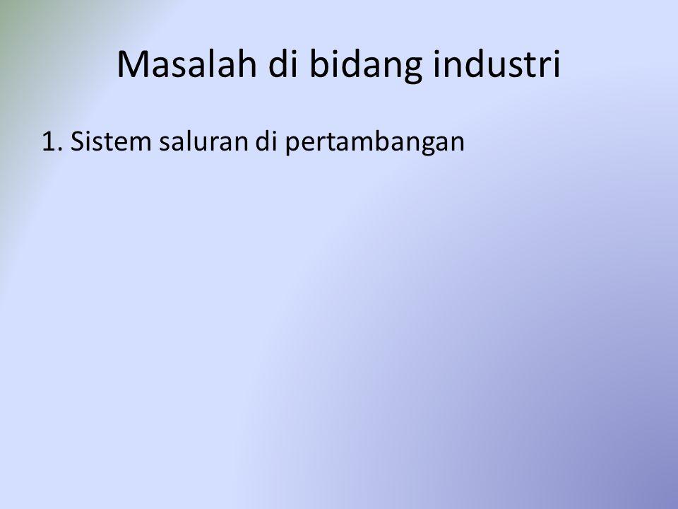 Masalah di bidang industri 1. Sistem saluran di pertambangan