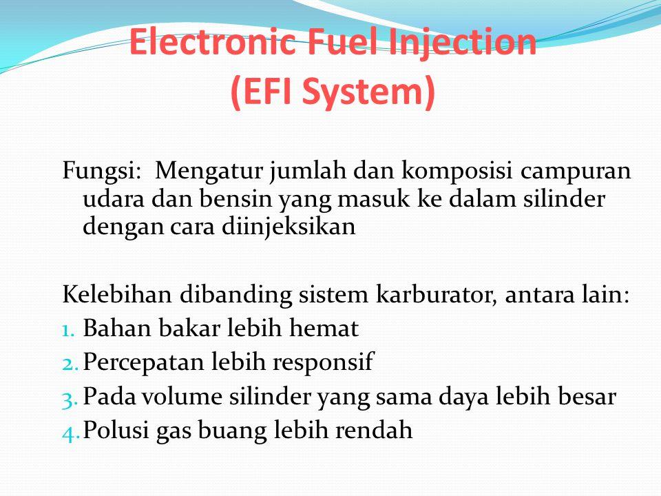 Electronic Fuel Injection (EFI System) Fungsi: Mengatur jumlah dan komposisi campuran udara dan bensin yang masuk ke dalam silinder dengan cara diinjeksikan Kelebihan dibanding sistem karburator, antara lain: 1.
