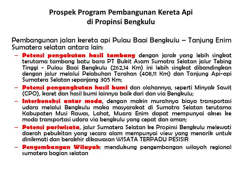 Pembangunan jalan kereta api Pulau Baai Bengkulu – Tanjung Enim Sumatera selatan antara lain: – Potensi pengakutan hasil tambang dengan jarak yang leb