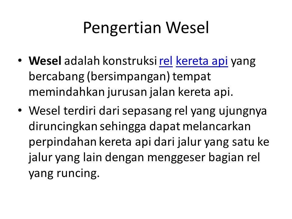 Pengertian Wesel Wesel adalah konstruksi rel kereta api yang bercabang (bersimpangan) tempat memindahkan jurusan jalan kereta api.relkereta api Wesel