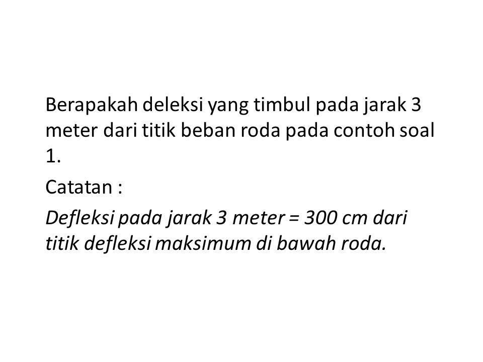 Berapakah deleksi yang timbul pada jarak 3 meter dari titik beban roda pada contoh soal 1. Catatan : Defleksi pada jarak 3 meter = 300 cm dari titik d