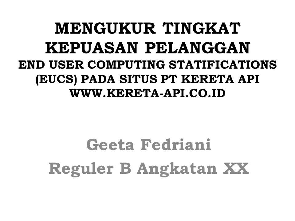 MENGUKUR TINGKAT KEPUASAN PELANGGAN END USER COMPUTING STATIFICATIONS (EUCS) PADA SITUS PT KERETA API WWW.KERETA-API.CO.ID Geeta Fedriani Reguler B An