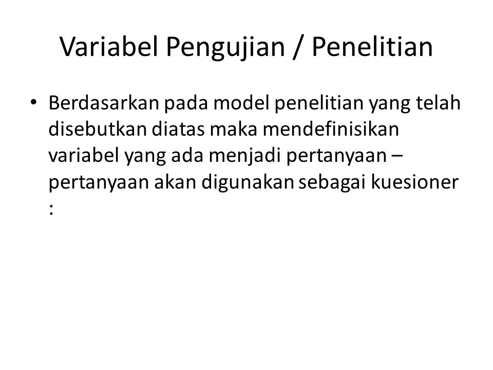 Variabel Pengujian / Penelitian Berdasarkan pada model penelitian yang telah disebutkan diatas maka mendefinisikan variabel yang ada menjadi pertanyaa