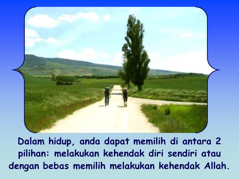 Dalam hidup, anda dapat memilih di antara 2 pilihan: melakukan kehendak diri sendiri atau dengan bebas memilih melakukan kehendak Allah.