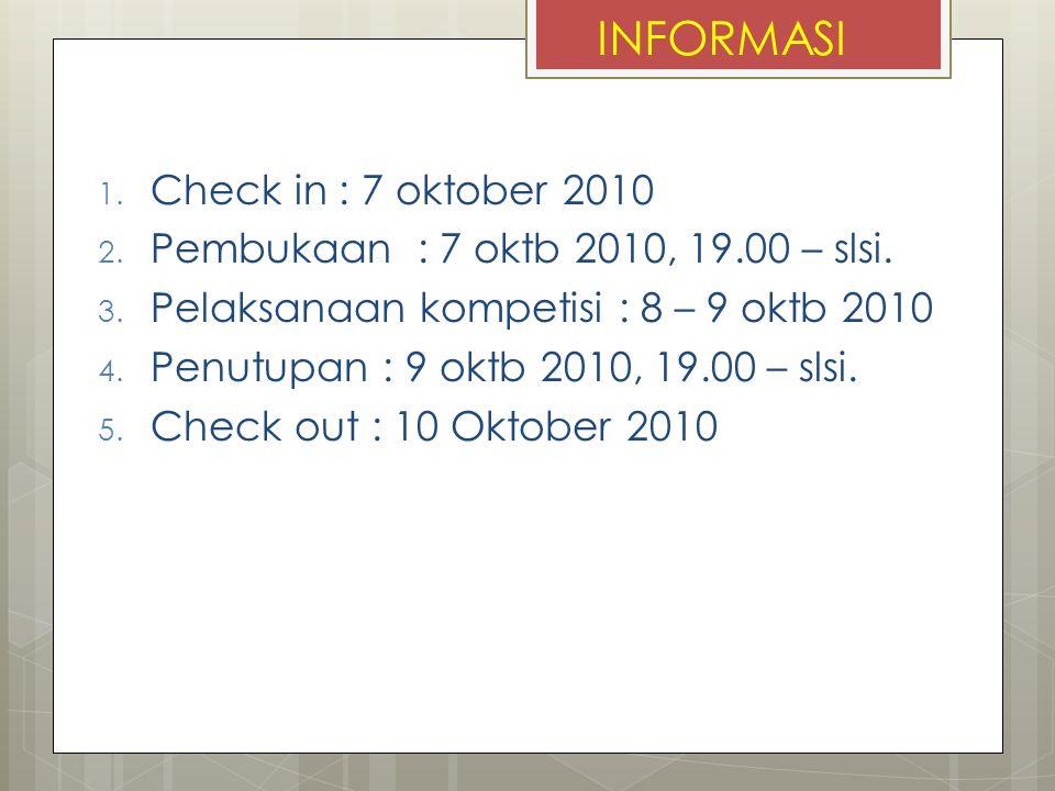 INFORMASI 1. Check in : 7 oktober 2010 2. Pembukaan : 7 oktb 2010, 19.00 – slsi. 3. Pelaksanaan kompetisi : 8 – 9 oktb 2010 4. Penutupan : 9 oktb 2010