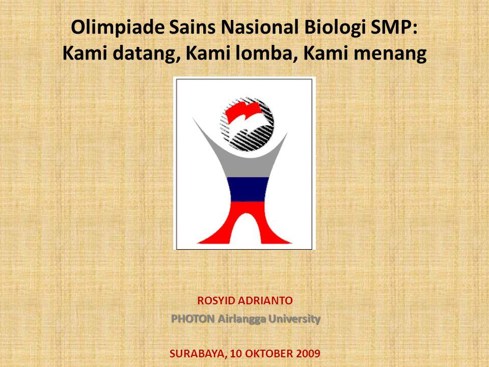 Olimpiade Sains Nasional Biologi SMP: Kami datang, Kami lomba, Kami menang ROSYID ADRIANTO PHOTON Airlangga University SURABAYA, 10 OKTOBER 2009