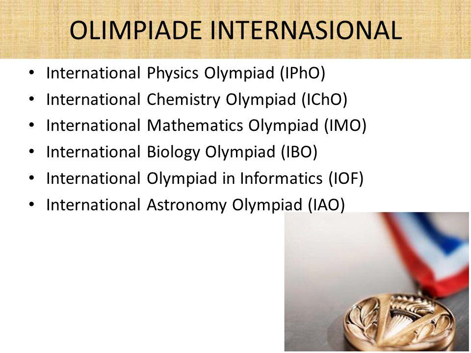 OLIMPIADE INTERNASIONAL International Physics Olympiad (IPhO) International Chemistry Olympiad (IChO) International Mathematics Olympiad (IMO) International Biology Olympiad (IBO) International Olympiad in Informatics (IOF) International Astronomy Olympiad (IAO)