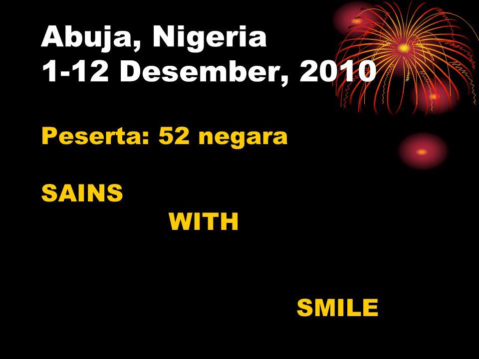 Abuja, Nigeria 1-12 Desember, 2010 Peserta: 52 negara SAINS WITH SMILE