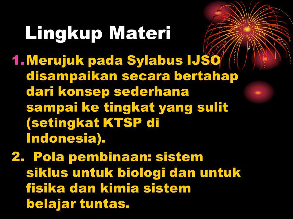 Lingkup Materi 1.Merujuk pada Sylabus IJSO disampaikan secara bertahap dari konsep sederhana sampai ke tingkat yang sulit (setingkat KTSP di Indonesia