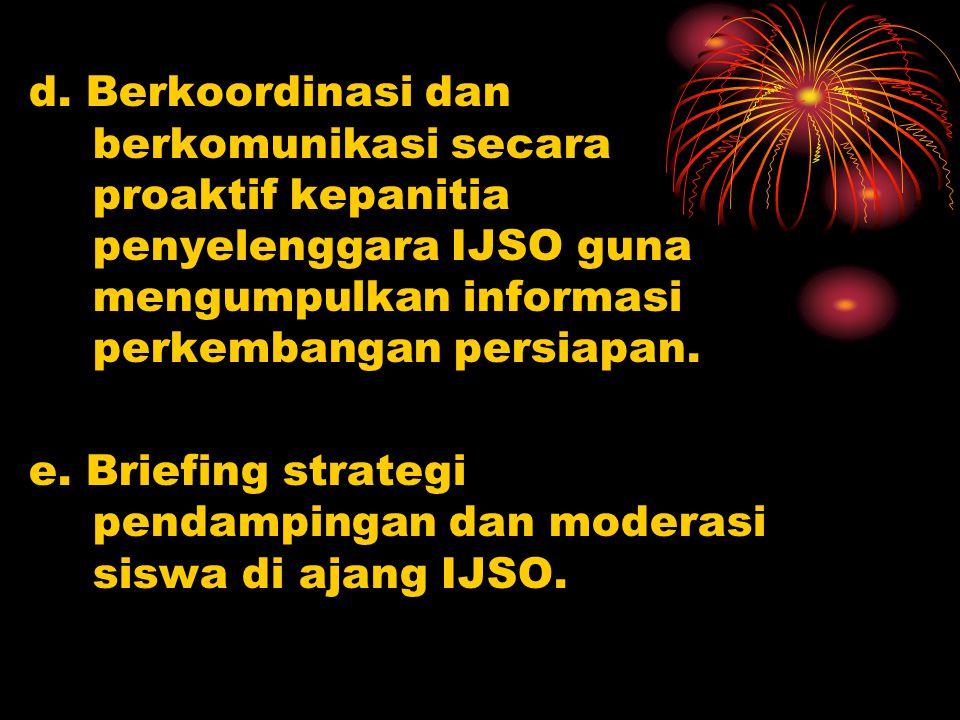 d. Berkoordinasi dan berkomunikasi secara proaktif kepanitia penyelenggara IJSO guna mengumpulkan informasi perkembangan persiapan. e. Briefing strate