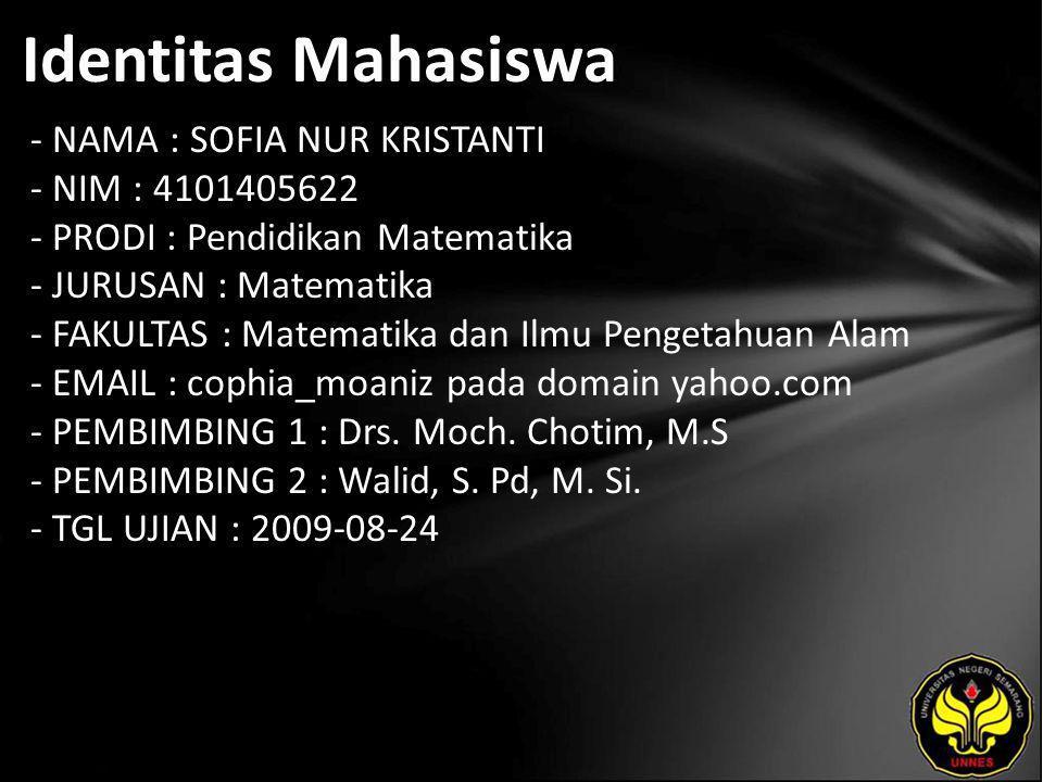 Identitas Mahasiswa - NAMA : SOFIA NUR KRISTANTI - NIM : 4101405622 - PRODI : Pendidikan Matematika - JURUSAN : Matematika - FAKULTAS : Matematika dan Ilmu Pengetahuan Alam - EMAIL : cophia_moaniz pada domain yahoo.com - PEMBIMBING 1 : Drs.