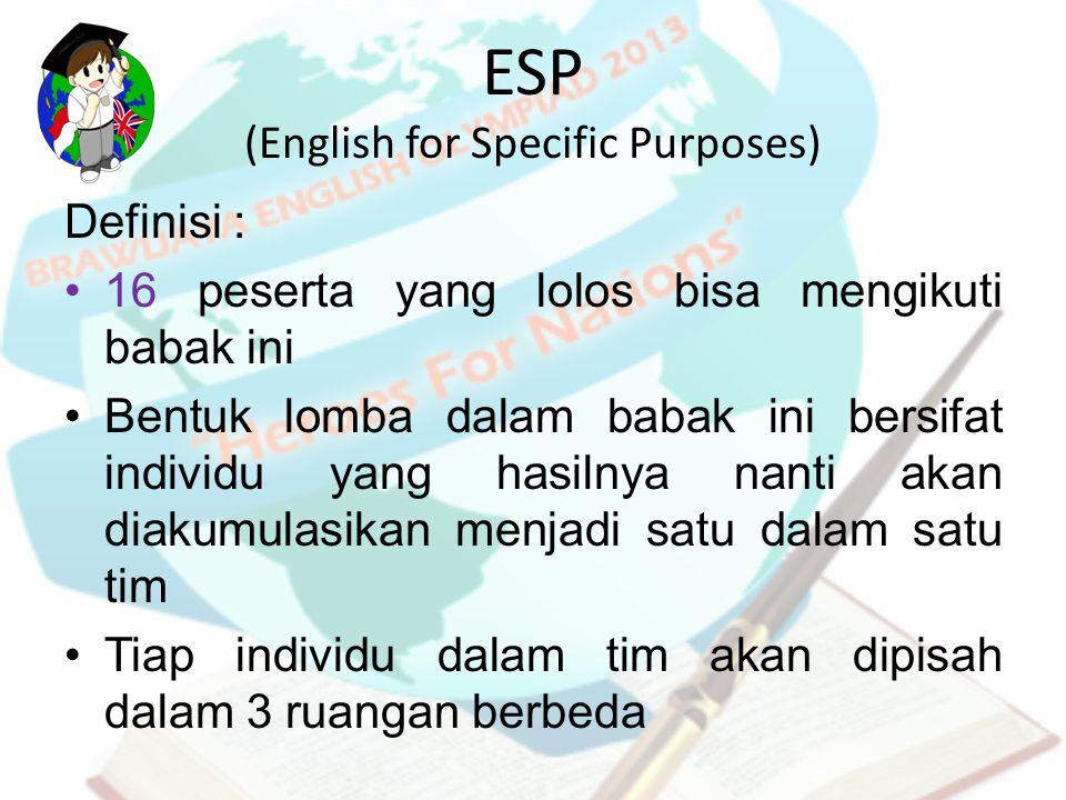 ESP (English for Specific Purposes) Definisi : 16 peserta yang lolos bisa mengikuti babak ini Bentuk lomba dalam babak ini bersifat individu yang hasi